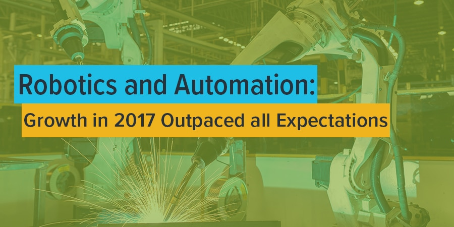 Robotics and Automation: Growth in 2017 Outpaced all Expectations
