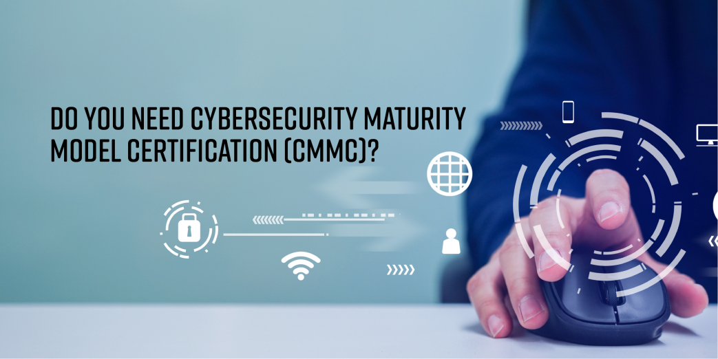Do you need cybersecurity Maturity Model Certification (CMMC)?
